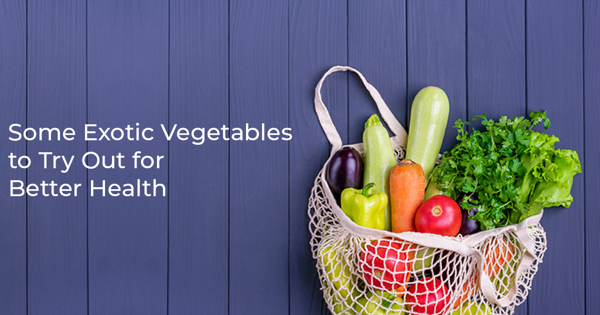 Some Exotic Vegetables to Try Out for Better Health